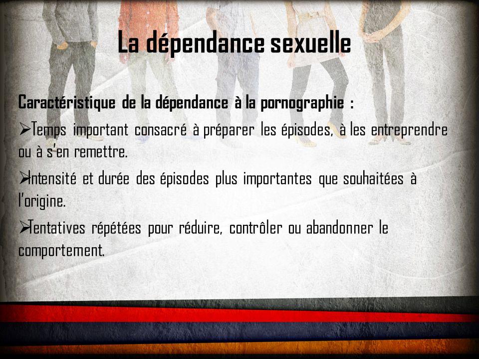 La dépendance sexuelle Caractéristique de la dépendance à la pornographie :  Activités sociales, professionnelles ou récréatives majeures sacrifiées du fait du comportement.