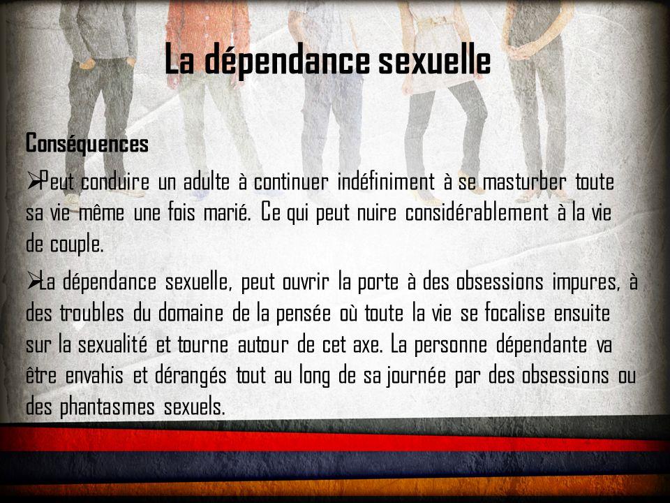 La dépendance sexuelle Conséquences  Peut conduire un adulte à continuer indéfiniment à se masturber toute sa vie même une fois marié.