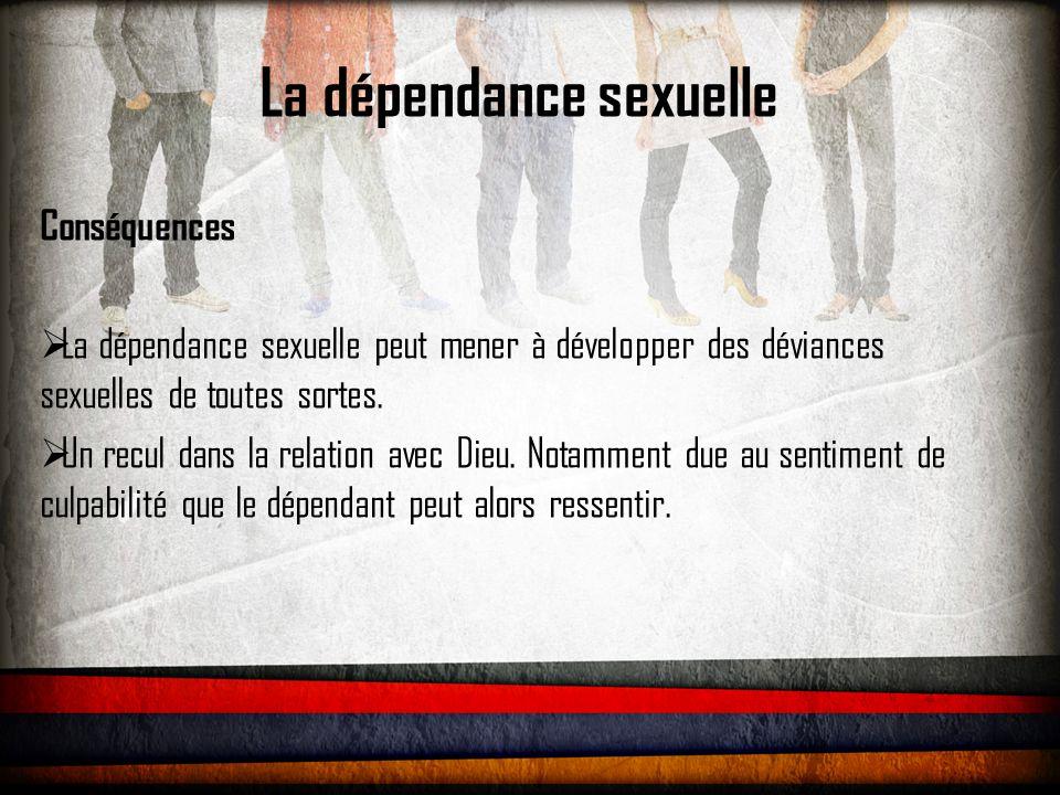La dépendance sexuelle Conséquences  La dépendance sexuelle peut mener à développer des déviances sexuelles de toutes sortes.