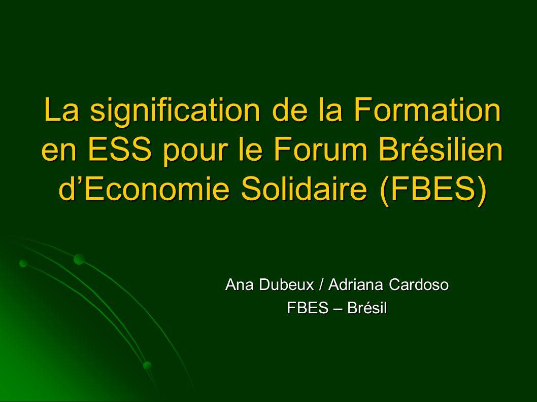 La signification de la Formation en ESS pour le Forum Brésilien d'Economie Solidaire (FBES) Ana Dubeux / Adriana Cardoso FBES – Brésil