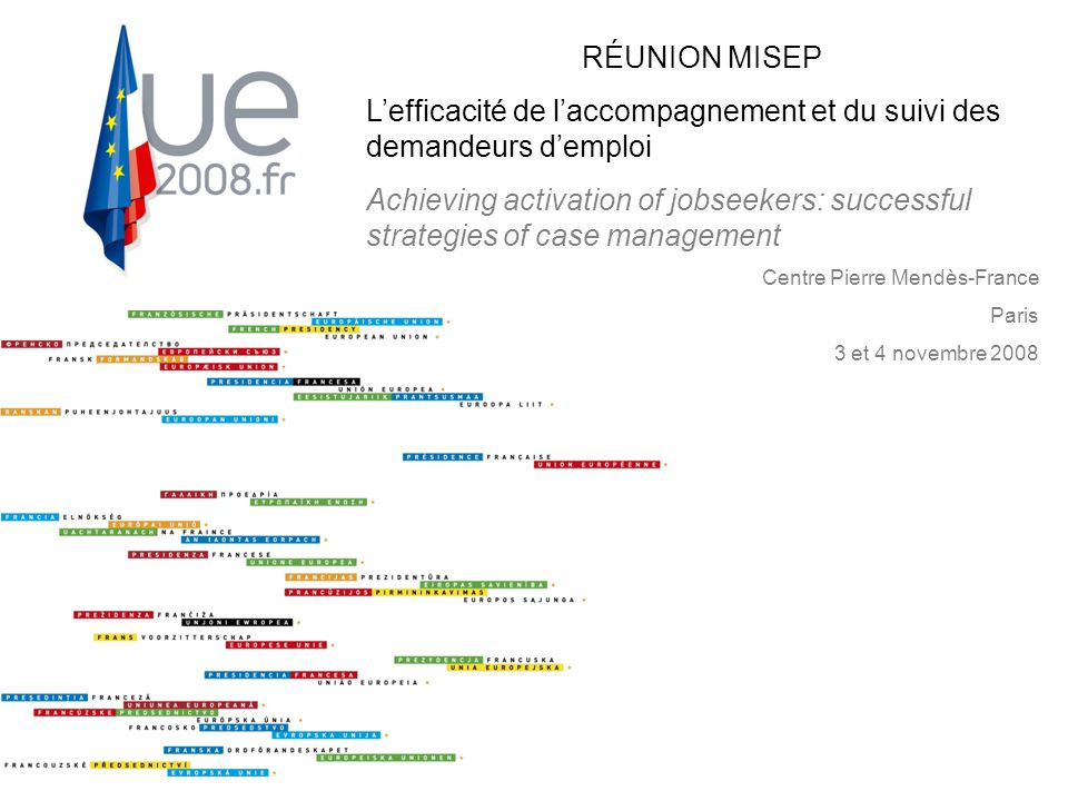 RÉUNION MISEP L'efficacité de l'accompagnement et du suivi des demandeurs d'emploi Achieving activation of jobseekers: successful strategies for case management RÉUNION MISEP L'efficacité de l'accompagnement et du suivi des demandeurs d'emploi Achieving activation of jobseekers: successful strategies of case management Centre Pierre Mendès-France Paris 3 et 4 novembre 2008