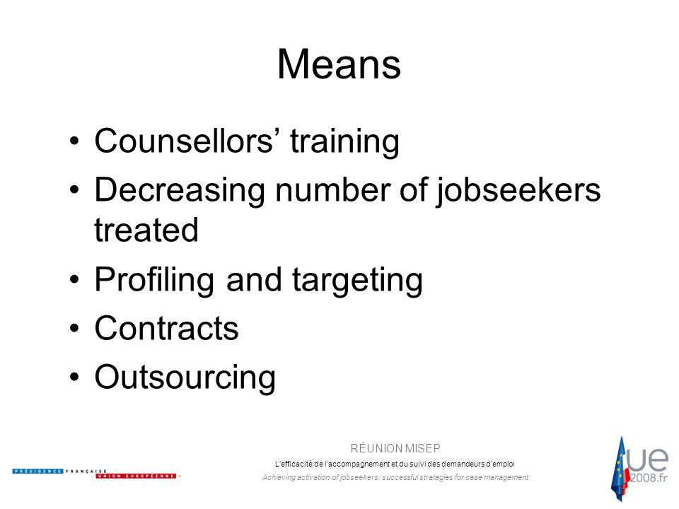 RÉUNION MISEP L'efficacité de l'accompagnement et du suivi des demandeurs d'emploi Achieving activation of jobseekers: successful strategies for case management Means Counsellors' training Decreasing number of jobseekers treated Profiling and targeting Contracts Outsourcing
