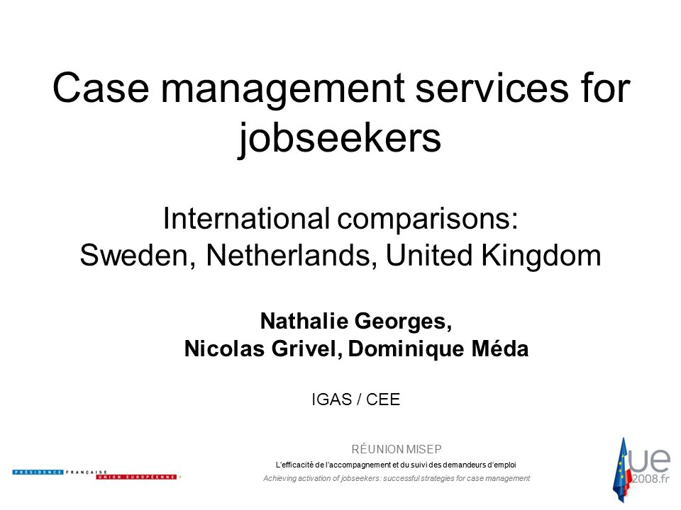 RÉUNION MISEP L'efficacité de l'accompagnement et du suivi des demandeurs d'emploi Achieving activation of jobseekers: successful strategies for case management Case management services for jobseekers International comparisons: Sweden, Netherlands, United Kingdom Nathalie Georges, Nicolas Grivel, Dominique Méda IGAS / CEE RÉUNION MISEP L'efficacité de l'accompagnement et du suivi des demandeurs d'emploi Achieving activation of jobseekers: successful strategies for case management
