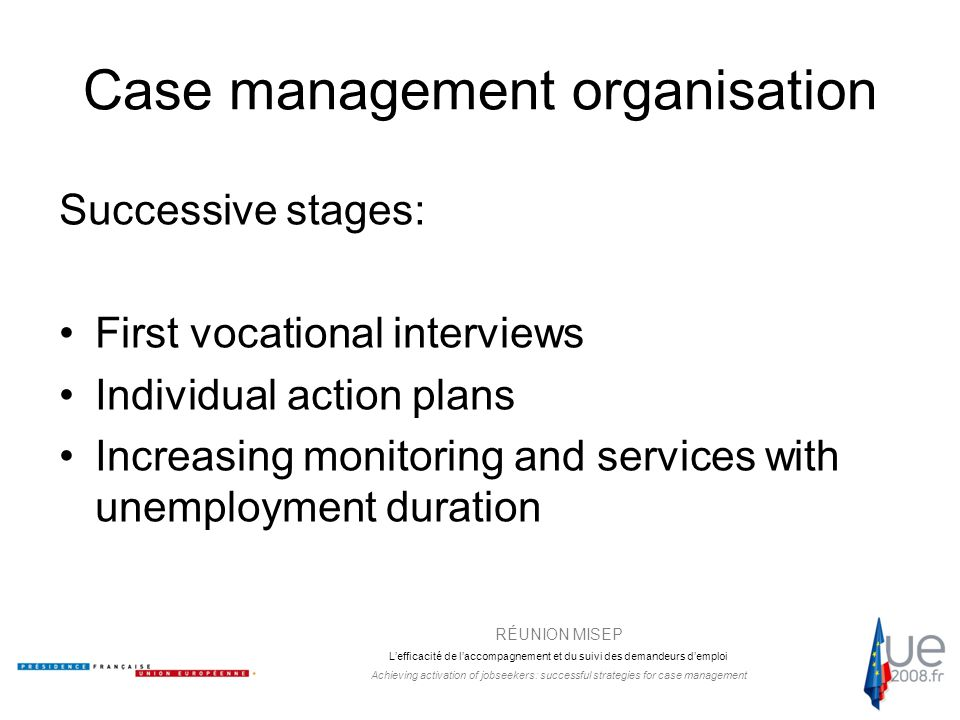 RÉUNION MISEP L'efficacité de l'accompagnement et du suivi des demandeurs d'emploi Achieving activation of jobseekers: successful strategies for case management Case management organisation Successive stages: First vocational interviews Individual action plans Increasing monitoring and services with unemployment duration