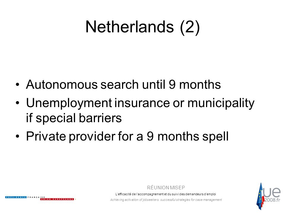 RÉUNION MISEP L'efficacité de l'accompagnement et du suivi des demandeurs d'emploi Achieving activation of jobseekers: successful strategies for case management Netherlands (2) Autonomous search until 9 months Unemployment insurance or municipality if special barriers Private provider for a 9 months spell