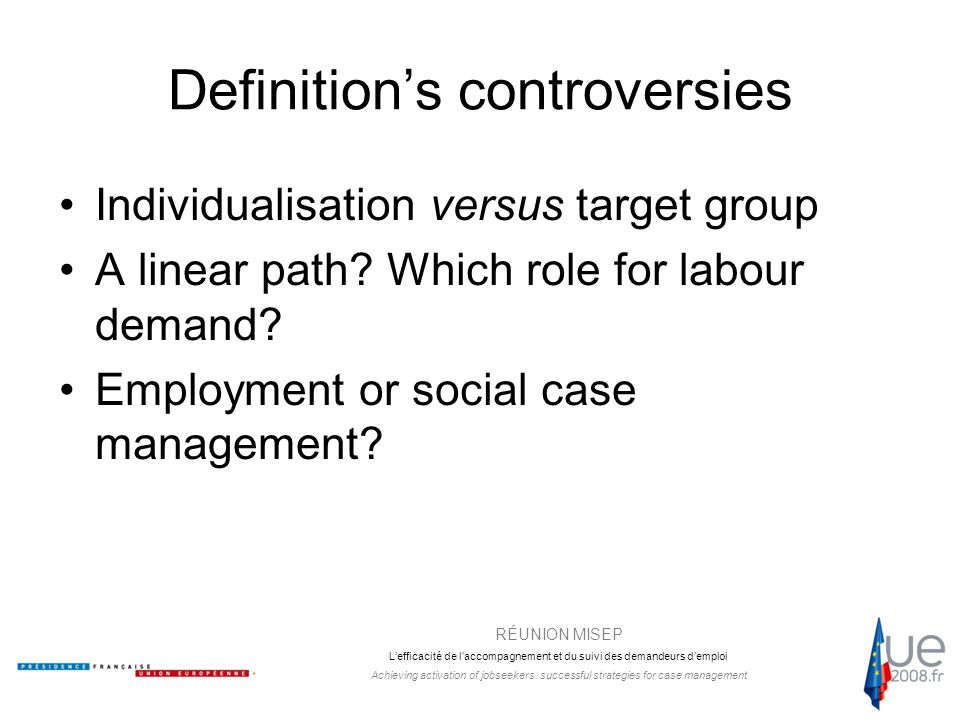 RÉUNION MISEP L'efficacité de l'accompagnement et du suivi des demandeurs d'emploi Achieving activation of jobseekers: successful strategies for case management Definition's controversies Individualisation versus target group A linear path.