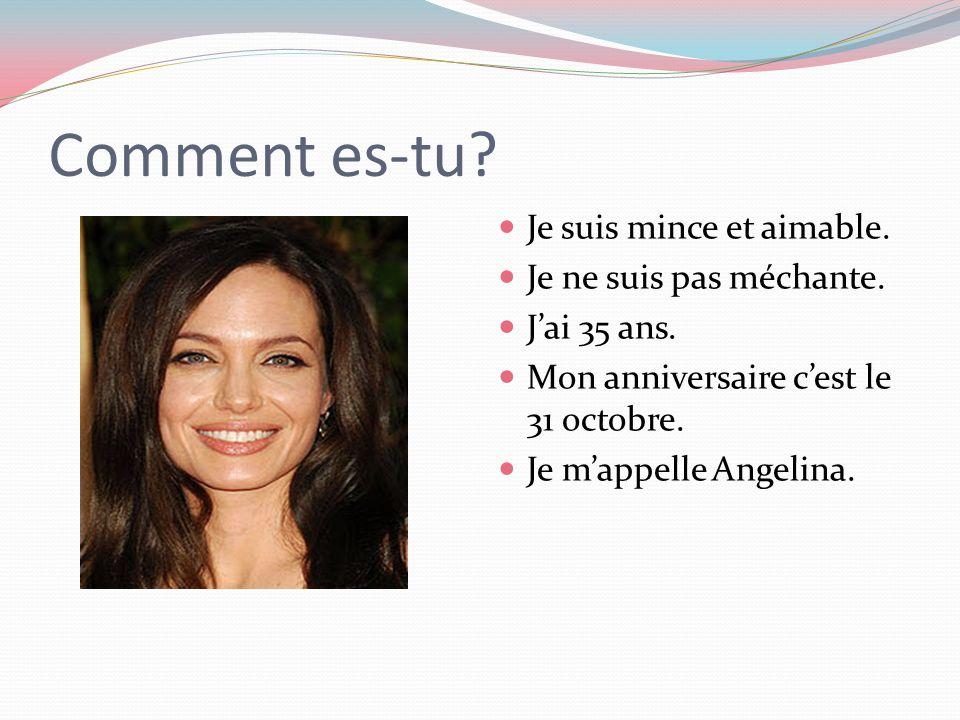 Comment es-tu? Je suis mince et aimable. Je ne suis pas méchante. J'ai 35 ans. Mon anniversaire c'est le 31 octobre. Je m'appelle Angelina.