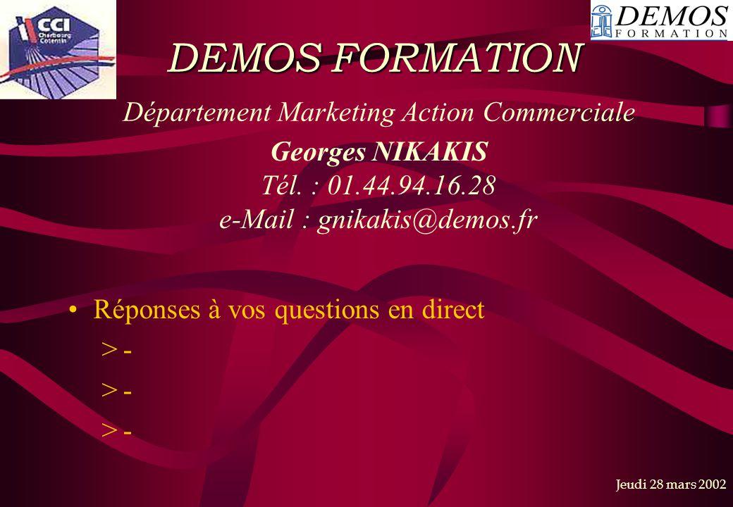 Jeudi 28 mars 2002 DEMOS FORMATION DEMOS FORMATION Département Marketing Action Commerciale Réponses à vos questions en direct >- Georges NIKAKIS Tél.