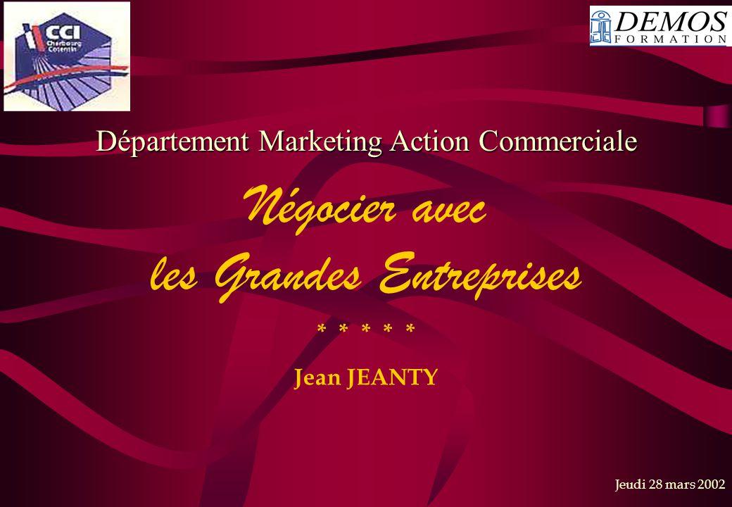 Jeudi 28 mars 2002 * * * * * Jean JEANTY Négocier avec les Grandes Entreprises Département Marketing Action Commerciale