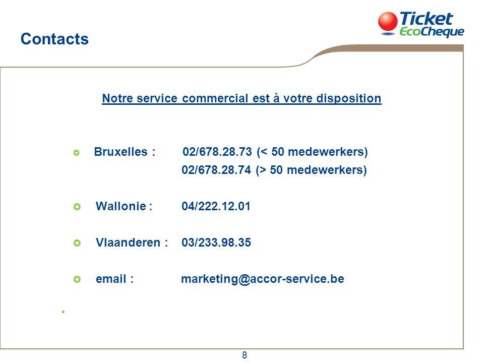 8 Contacts Notre service commercial est à votre disposition  Bruxelles : 02/678.28.73 (< 50 medewerkers) 02/678.28.74 (> 50 medewerkers)  Wallonie :