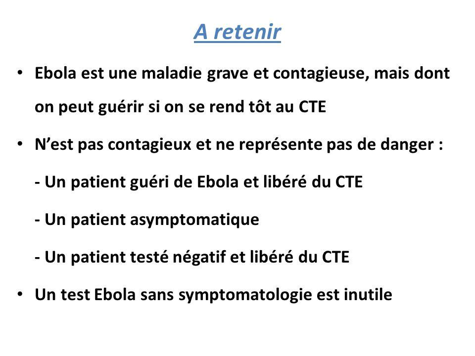A retenir Ebola est une maladie grave et contagieuse, mais dont on peut guérir si on se rend tôt au CTE N'est pas contagieux et ne représente pas de danger : - Un patient guéri de Ebola et libéré du CTE - Un patient asymptomatique - Un patient testé négatif et libéré du CTE Un test Ebola sans symptomatologie est inutile