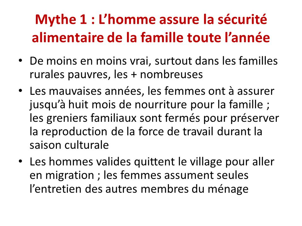 Mythe 1 : L'homme assure la sécurité alimentaire de la famille toute l'année De moins en moins vrai, surtout dans les familles rurales pauvres, les +