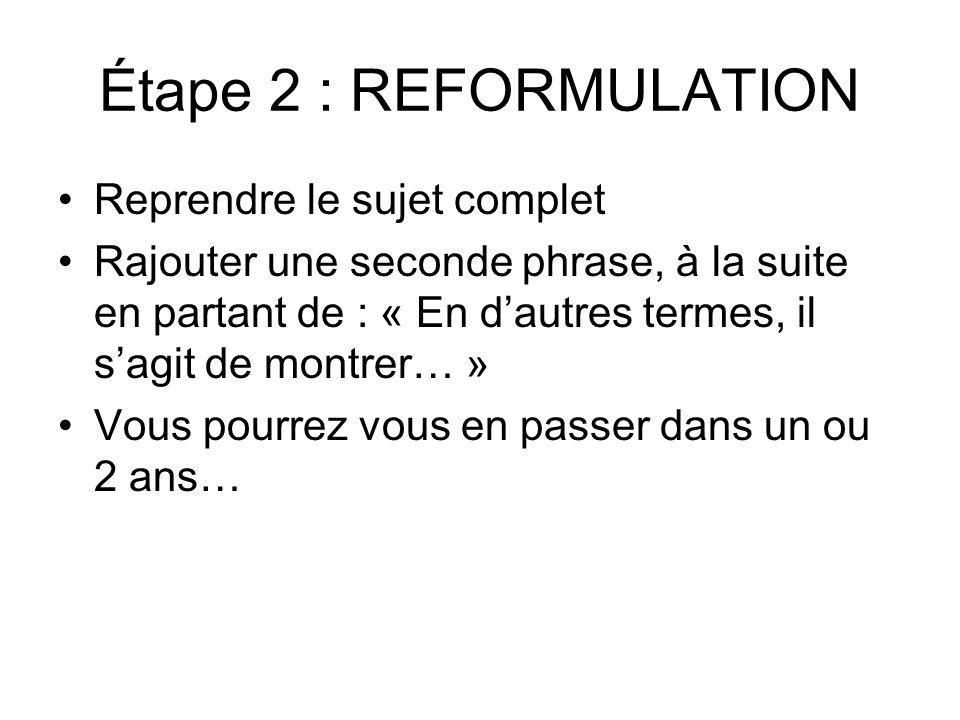 Étape 2 : REFORMULATION Reprendre le sujet complet Rajouter une seconde phrase, à la suite en partant de : « En d'autres termes, il s'agit de montrer…