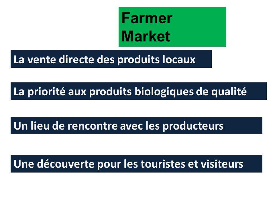Farmer Market La vente directe des produits locaux La priorité aux produits biologiques de qualité Un lieu de rencontre avec les producteurs Une découverte pour les touristes et visiteurs
