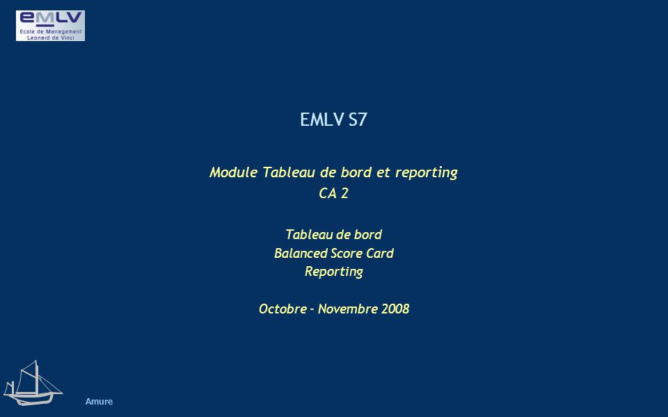 EMLV S7 Module Tableau de bord et reporting CA 2 Tableau de bord Balanced Score Card Reporting Octobre - Novembre 2008 Amure