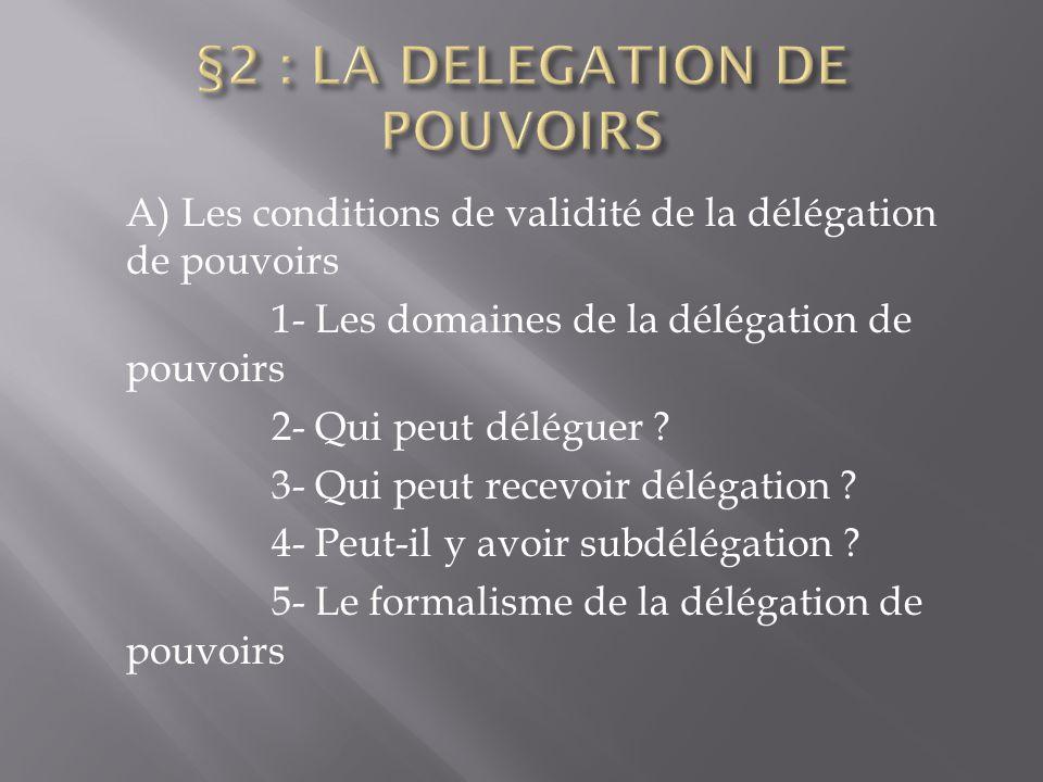 A) Les conditions de validité de la délégation de pouvoirs 1- Les domaines de la délégation de pouvoirs 2- Qui peut déléguer ? 3- Qui peut recevoir dé