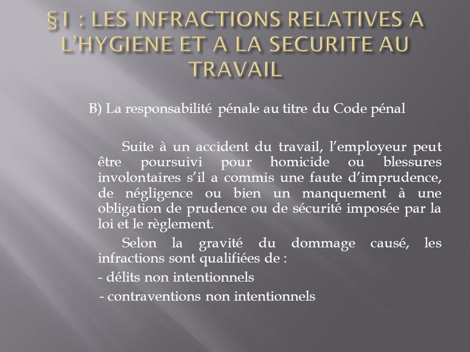 B) La responsabilité pénale au titre du Code pénal Suite à un accident du travail, l'employeur peut être poursuivi pour homicide ou blessures involont