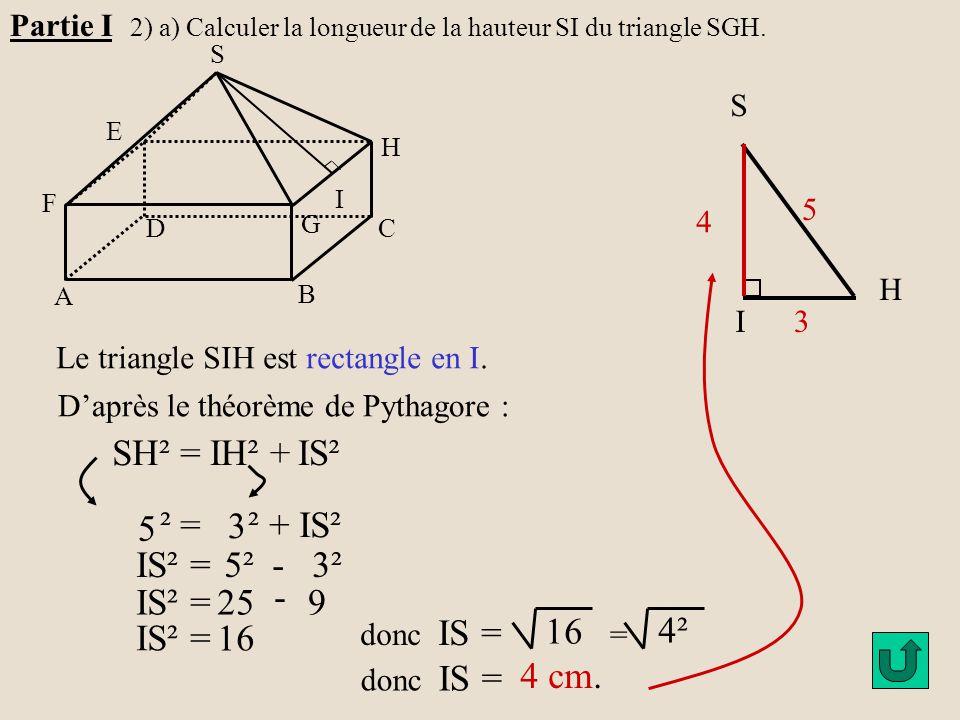 H G A B C D E F S I Partie I 2) a) Calculer la longueur de la hauteur SI du triangle SGH. H S I3 5 Le triangle SIH est rectangle en I. D'après le théo