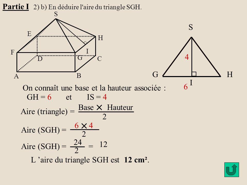 H G A B C D E F S I Partie I 2) b) En déduire l'aire du triangle SGH. 6 4 GH S I On connaît une base et la hauteur associée : GH = 6 et IS = 4 Aire (t