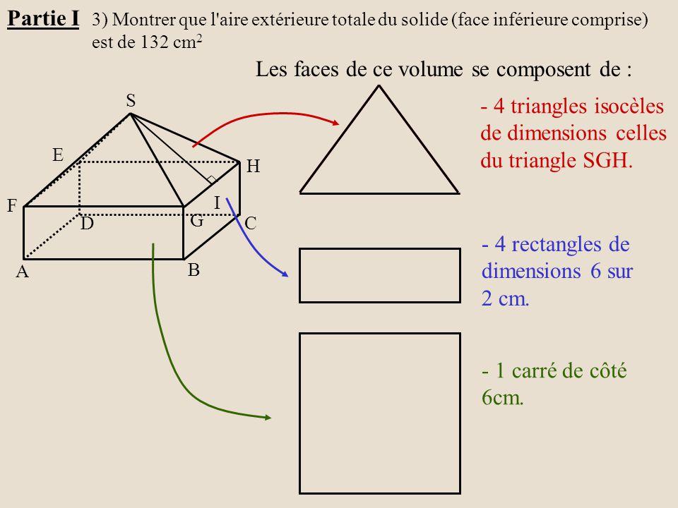 H G A B C D E F S I Partie I 3) Montrer que l'aire extérieure totale du solide (face inférieure comprise) est de 132 cm 2 Les faces de ce volume se co