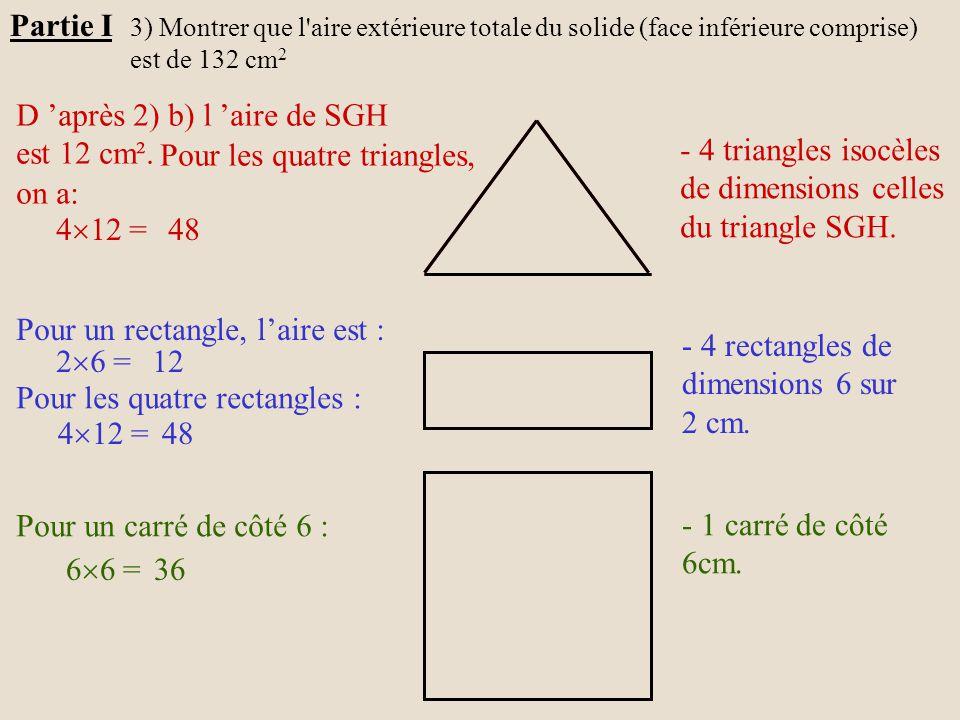Partie I 3) Montrer que l'aire extérieure totale du solide (face inférieure comprise) est de 132 cm 2 D 'après 2) b) l 'aire de SGH est 12 cm². Pour l