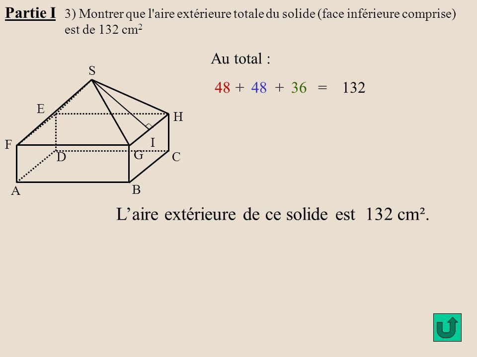 Partie I 3) Montrer que l'aire extérieure totale du solide (face inférieure comprise) est de 132 cm 2 H G A B C D E F S I Au total : 48+ +36=132 L'air