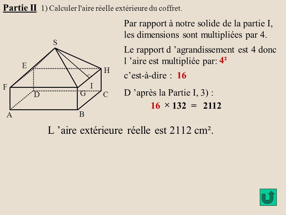 Partie II 1) Calculer l'aire réelle extérieure du coffret. H G A B C D E F S I Par rapport à notre solide de la partie I, les dimensions sont multipli