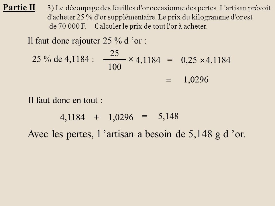 Partie II 3) Le découpage des feuilles d'or occasionne des pertes. L'artisan prévoit d'acheter 25 % d'or supplémentaire. Le prix du kilogramme d'or es