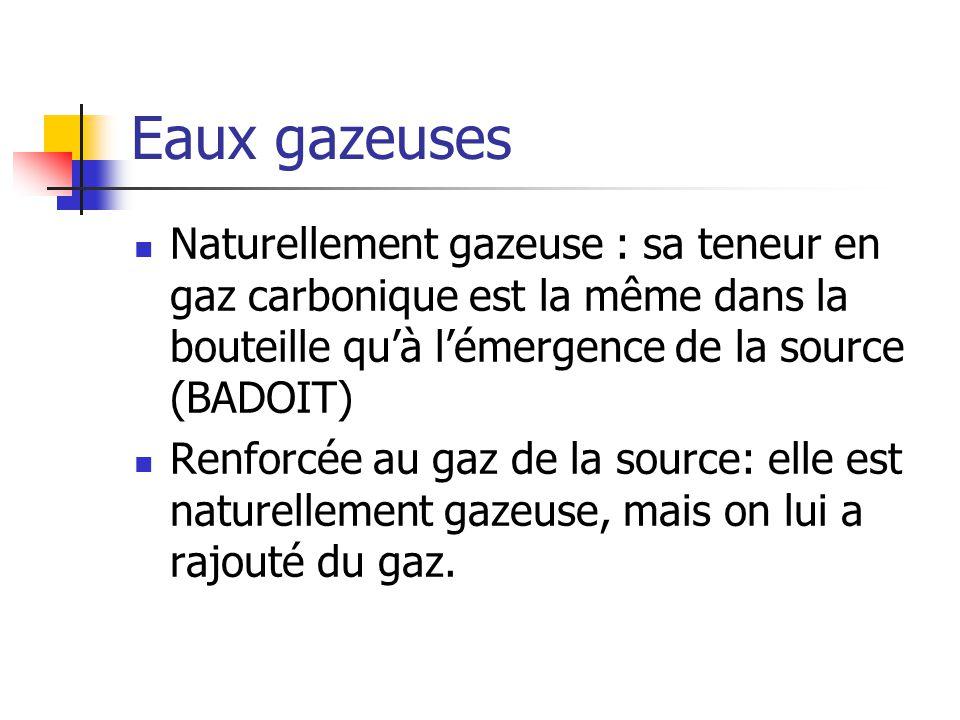 Eaux gazeuses Naturellement gazeuse : sa teneur en gaz carbonique est la même dans la bouteille qu'à l'émergence de la source (BADOIT) Renforcée au gaz de la source: elle est naturellement gazeuse, mais on lui a rajouté du gaz.
