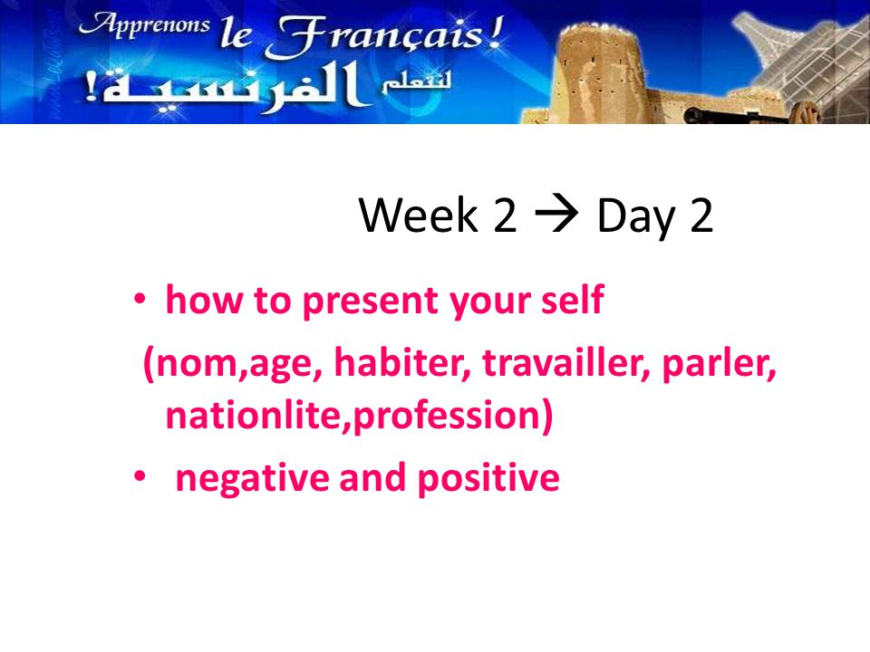 how to present your self (nom,age, habiter, travailler, parler, nationlite,profession) negative and positive Week 2  Day 2