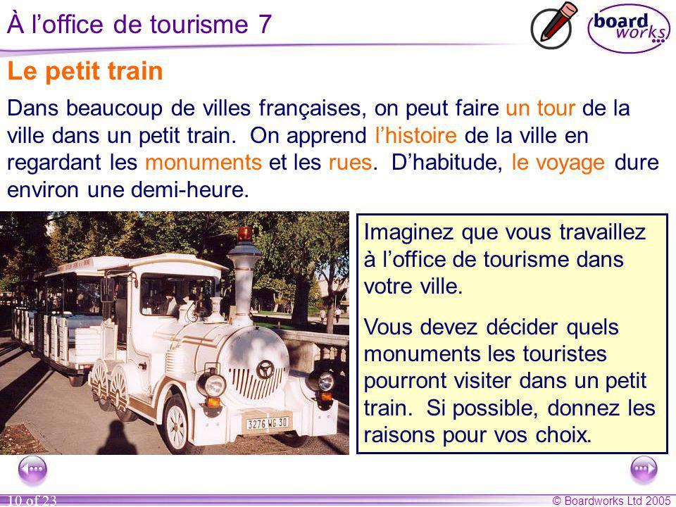 © Boardworks Ltd 2005 10 of 23 À l'office de tourisme 7 Le petit train Dans beaucoup de villes françaises, on peut faire un tour de la ville dans un petit train.