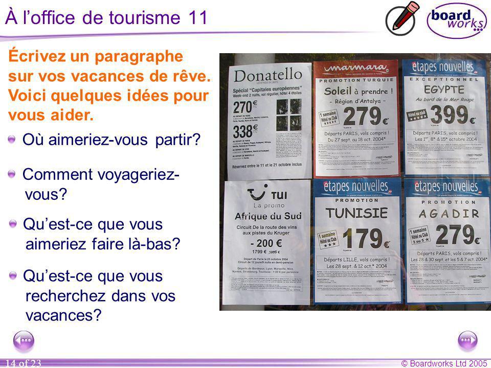 © Boardworks Ltd 2005 14 of 23 À l'office de tourisme 11 Écrivez un paragraphe sur vos vacances de rêve.