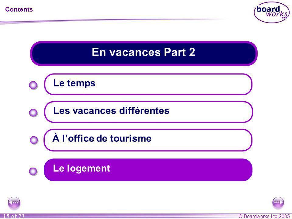 © Boardworks Ltd 2005 15 of 23 En vacances Part 2 Contents Le temps Les vacances différentes Le logement À l'office de tourisme