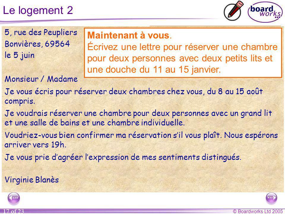 © Boardworks Ltd 2005 17 of 23 Le logement 2 5, rue des Peupliers Bonvières, 69564 le 5 juin Monsieur / Madame Je vous écris pour réserver deux chambres chez vous, du 8 au 15 août compris.