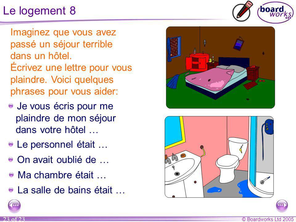 © Boardworks Ltd 2005 23 of 23 Le logement 8 Imaginez que vous avez passé un séjour terrible dans un hôtel.