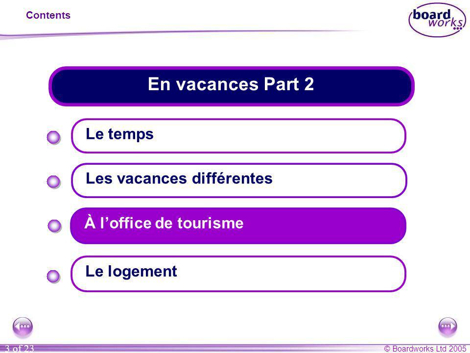 © Boardworks Ltd 2005 3 of 23 En vacances Part 2 Contents Le temps Les vacances différentes Le logement À l'office de tourisme