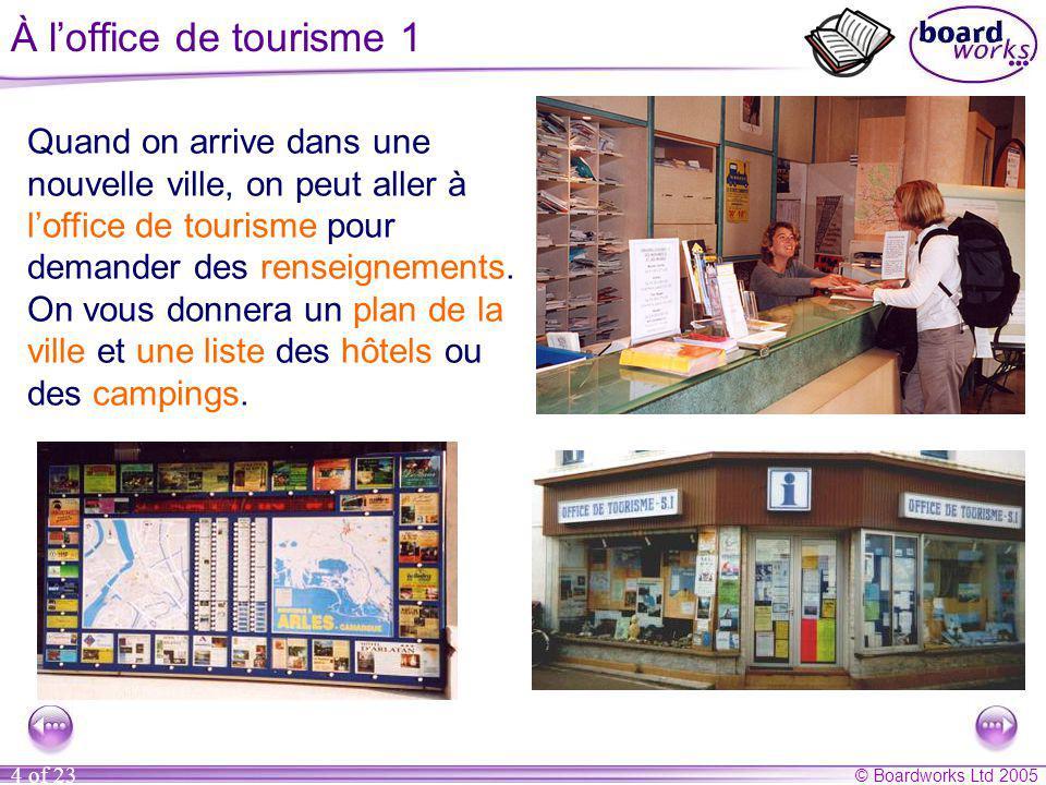 © Boardworks Ltd 2005 4 of 23 À l'office de tourisme 1 Quand on arrive dans une nouvelle ville, on peut aller à l'office de tourisme pour demander des renseignements.