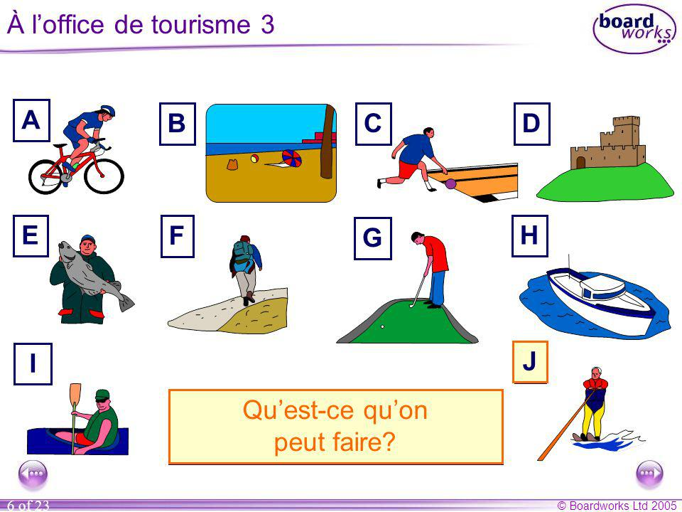 © Boardworks Ltd 2005 6 of 23 À l'office de tourisme 3 A BCD E F G H I J A. On peut louer une bicyclette. B. On peut aller à la plage. C. On peut fair