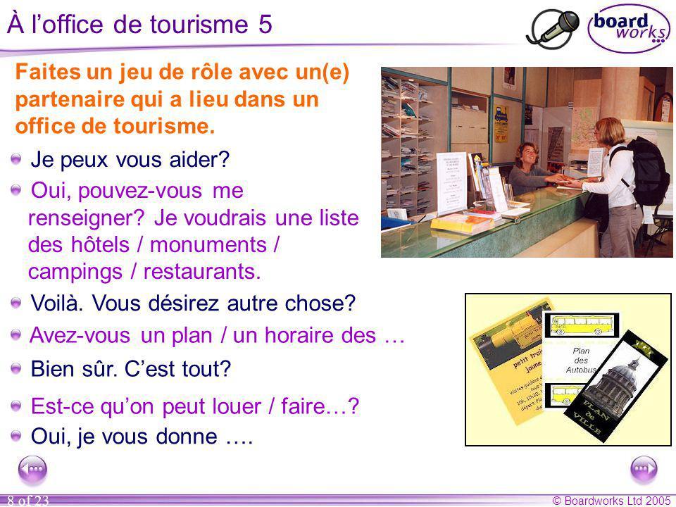 © Boardworks Ltd 2005 8 of 23 À l'office de tourisme 5 Faites un jeu de rôle avec un(e) partenaire qui a lieu dans un office de tourisme.