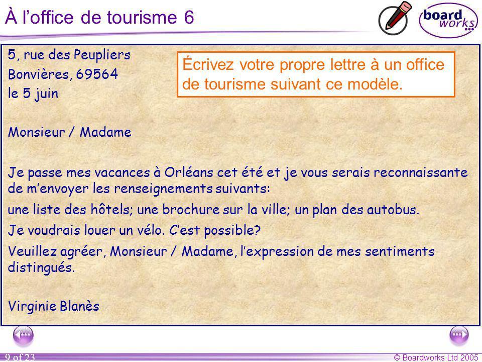 © Boardworks Ltd 2005 9 of 23 À l'office de tourisme 6 5, rue des Peupliers Bonvières, 69564 le 5 juin Monsieur / Madame Je passe mes vacances à Orléans cet été et je vous serais reconnaissante de m'envoyer les renseignements suivants: une liste des hôtels; une brochure sur la ville; un plan des autobus.