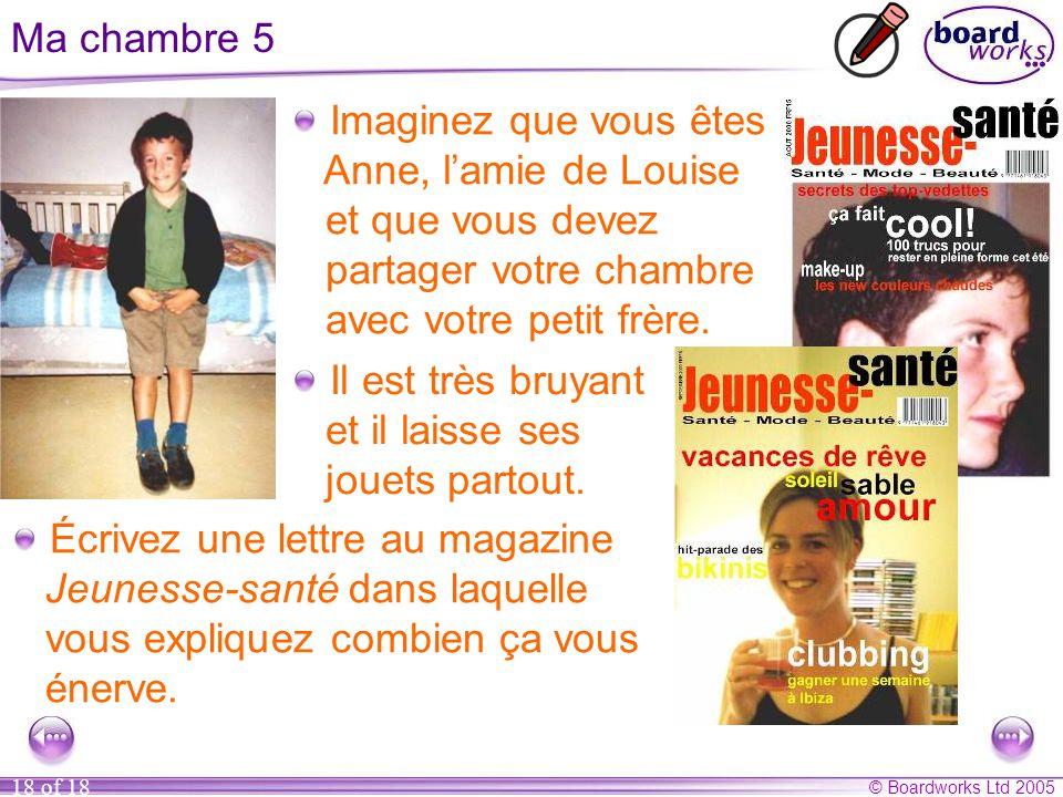 © Boardworks Ltd 2005 18 of 18 Ma chambre 5 Imaginez que vous êtes Anne, l'amie de Louise et que vous devez partager votre chambre avec votre petit frère.