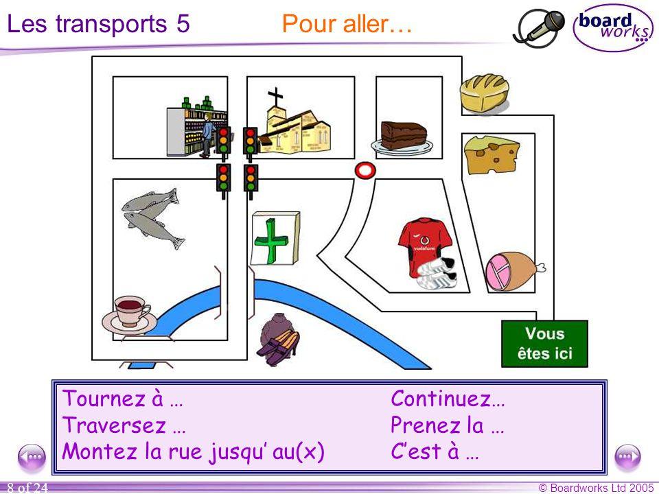 © Boardworks Ltd 2005 8 of 24 Les transports 5 Tournez à …Continuez… Traversez … Prenez la … Montez la rue jusqu' au(x)C'est à … Pour aller…