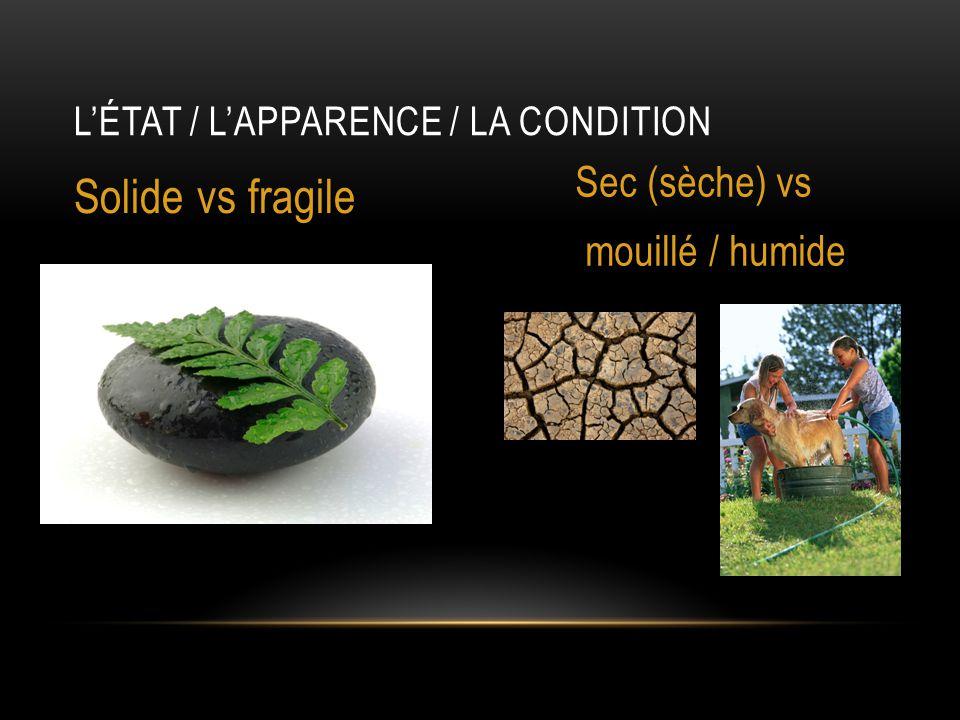 L'ÉTAT / L'APPARENCE / LA CONDITION Solide vs fragile Sec (sèche) vs mouillé / humide