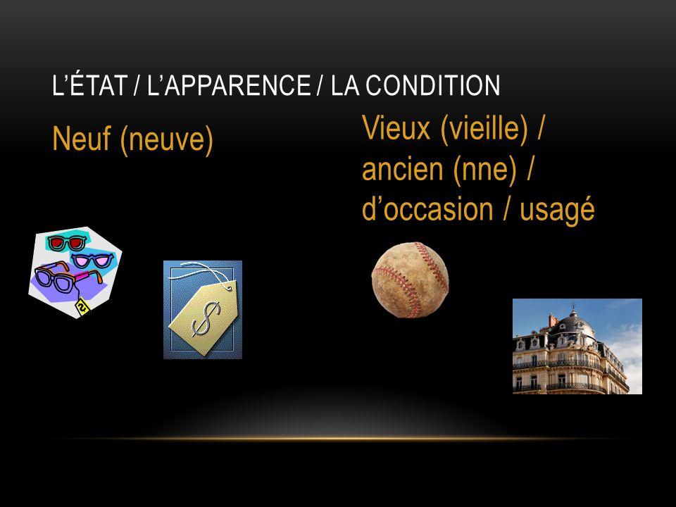 L'ÉTAT / L'APPARENCE / LA CONDITION Neuf (neuve) Vieux (vieille) / ancien (nne) / d'occasion / usagé