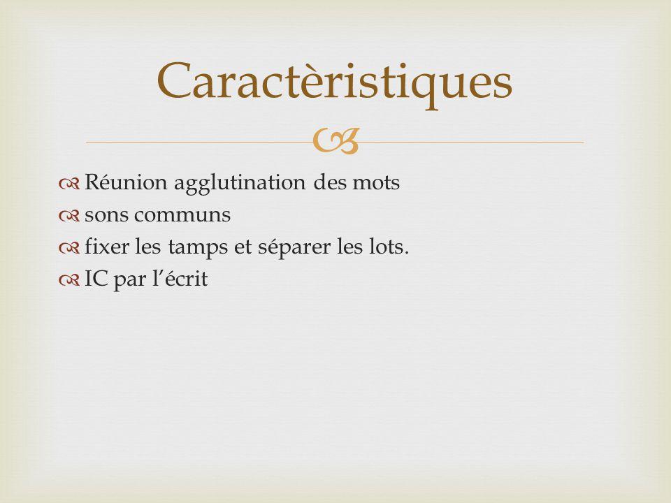   Réunion agglutination des mots  sons communs  fixer les tamps et séparer les lots.  IC par l'écrit Caractèristiques