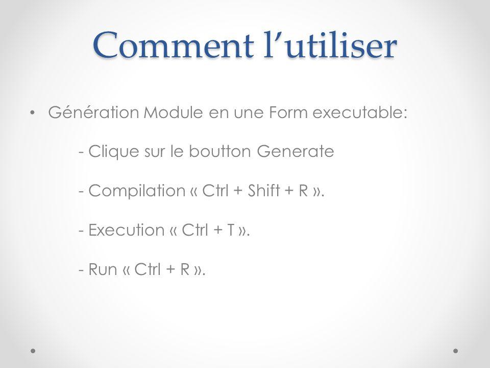 Comment l'utiliser Génération Module en une Form executable: - Clique sur le boutton Generate - Compilation « Ctrl + Shift + R ». - Execution « Ctrl +