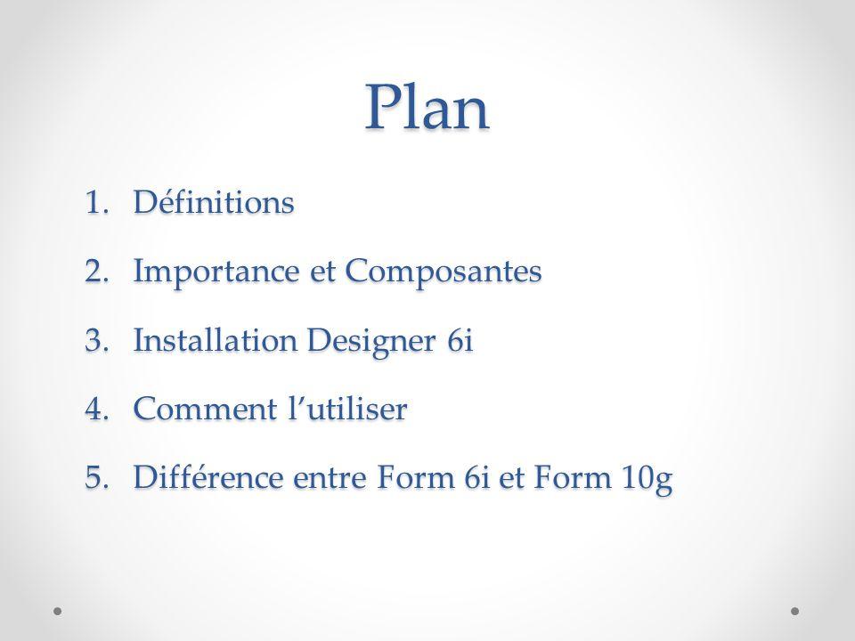 Plan 1.Définitions 2.Importance et Composantes 3.Installation Designer 6i 4.Comment l'utiliser 5.Différence entre Form 6i et Form 10g