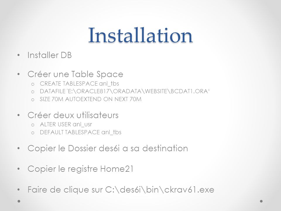 Installation Installer DB Créer une Table Space o CREATE TABLESPACE anl_tbs o DATAFILE 'E:\ORACLE817\ORADATA\WEBSITE\BCDAT1.ORA' o SIZE 70M AUTOEXTEND