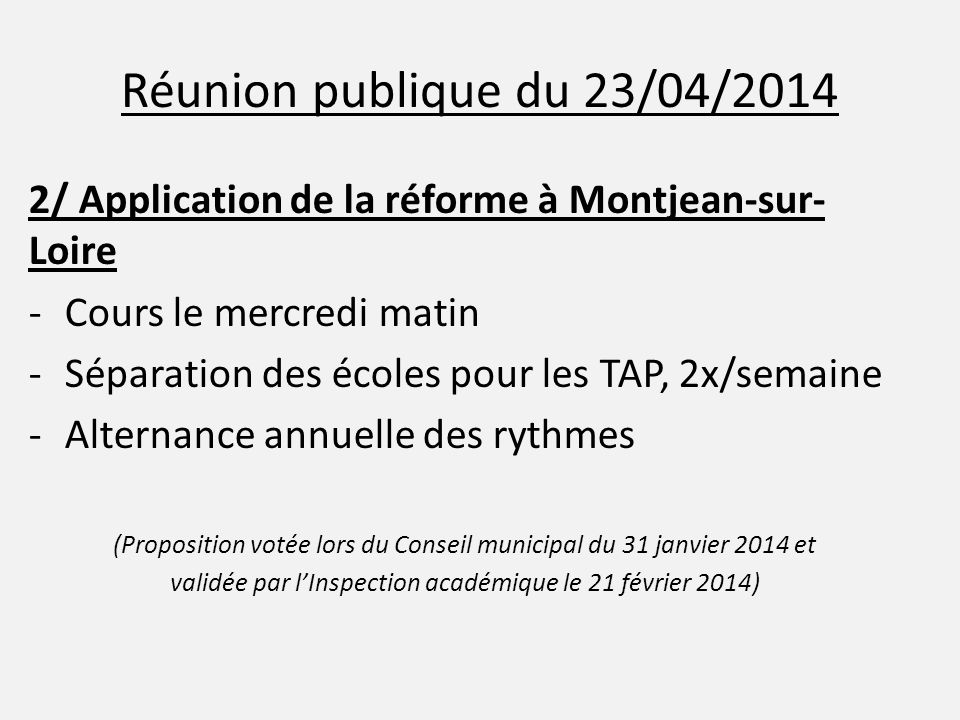 Réunion publique du 23/04/2014 2/ Application de la réforme à Montjean-sur- Loire -Cours le mercredi matin -Séparation des écoles pour les TAP, 2x/semaine -Alternance annuelle des rythmes (Proposition votée lors du Conseil municipal du 31 janvier 2014 et validée par l'Inspection académique le 21 février 2014)