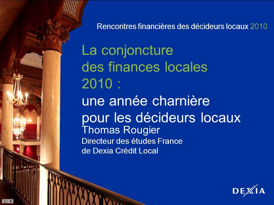 Rencontres financières des décideurs locaux 2010 La conjoncture des finances locales 2010 : une année charnière pour les décideurs locaux Thomas Rougier Directeur des études France de Dexia Crédit Local